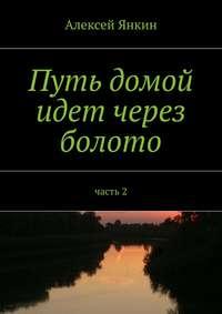 Янкин, Алексей  - Путь домой идёт через болото. Часть 2