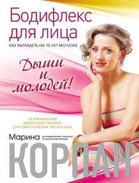 Корпан, Марина  - Бодифлекс для лица: как выглядеть на 10 лет моложе. Дыши и молодей