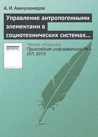 Ажмухамедов, А. И.  - Управление антропогенными элементами в социотехнических системах (часть 1)
