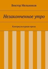 Мельников, Виктор  - Незаконченное утро. Контркультурная проза