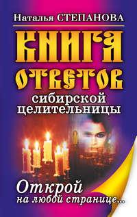 Степанова, Наталья  - Книга ответов сибирской целительницы. Открой на любой странице…