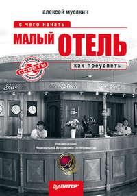 Мусакин, Алексей  - Малый отель. С чего начать, как преуспеть. Советы владельцам и управляющим