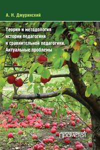Джуринский, А. Н.  - Теория и методология истории педагогики и сравнительной педагогики. Актуальные проблемы