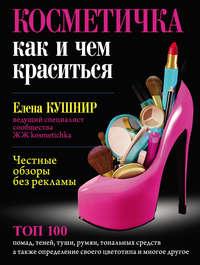 Кушнир, Елена  - Косметичка. Как и чем краситься