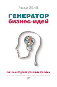 Седнев, Андрей  - Генератор бизнес-идей. Система создания успешных проектов