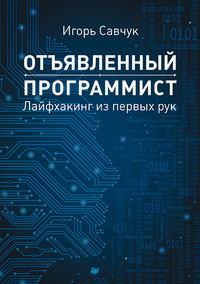 Савчук, Игорь  - Отъявленный программист. Лайфхакинг из первых рук