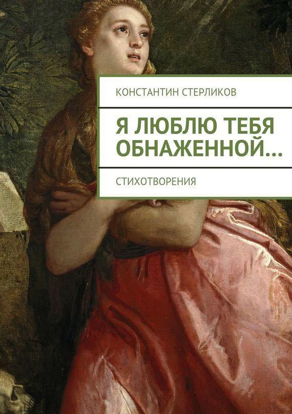 Скачать Я люблю тебя обнаженной бесплатно Константин Стерликов