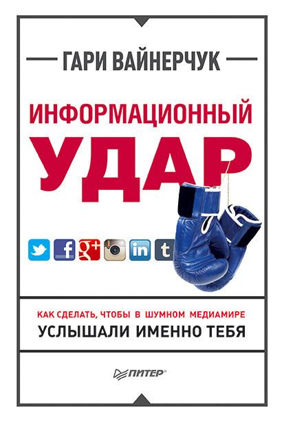 Скачать Информационный удар. Как сделать, чтобы в шумном медиамире услышали именно тебя бесплатно Гари Вайнерчук