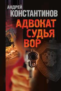 Константинов, Андрей  - Адвокат. Судья. Вор (сборник)