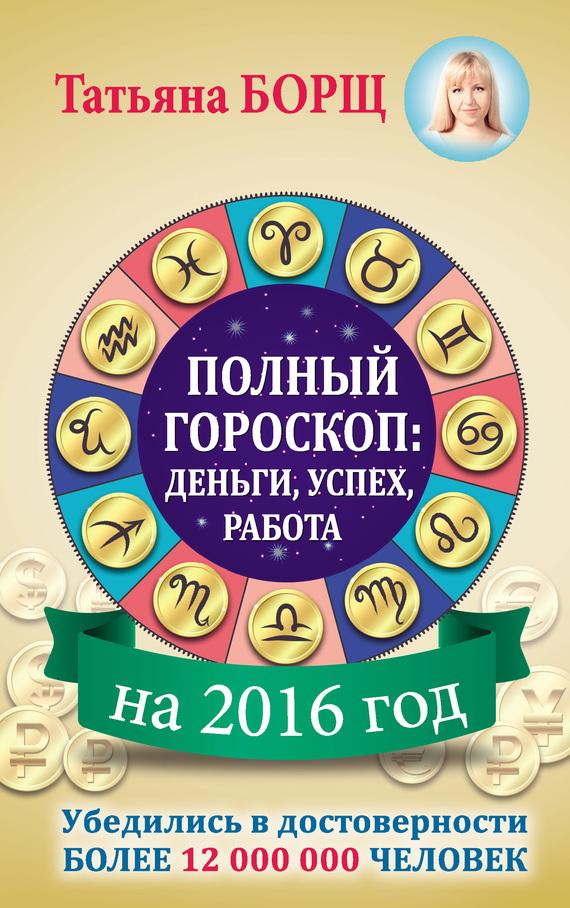 Татьяна Борщ Полный гороскоп на 2016 год: деньги, успех, работа