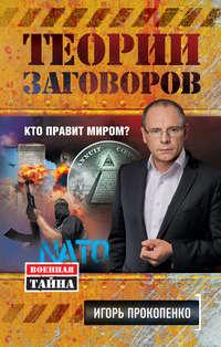 Прокопенко, Игорь  - Теории заговоров. Кто правит миром?