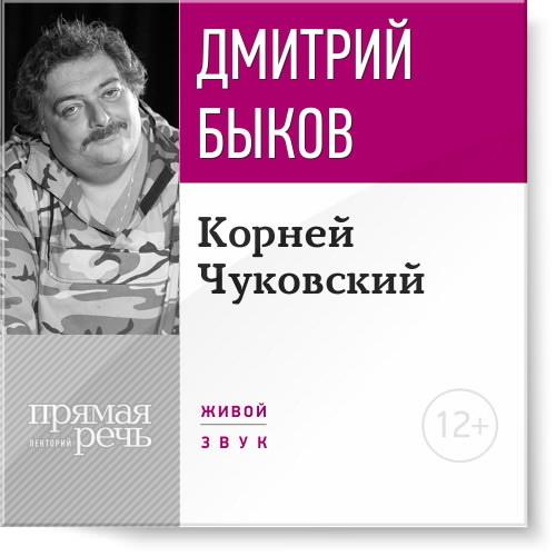 Дмитрий Быков Лекция «Корней Чуковский» к и чуковский бармалей