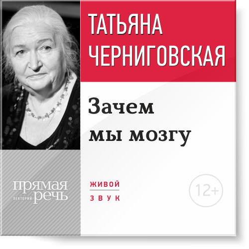 Татьяна Черниговская Лекция «Зачем мы мозгу»