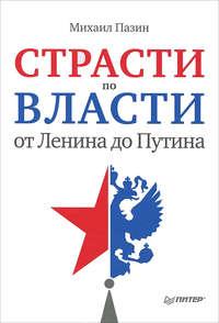 Пазин, Михаил  - Страсти по власти: от Ленина до Путина