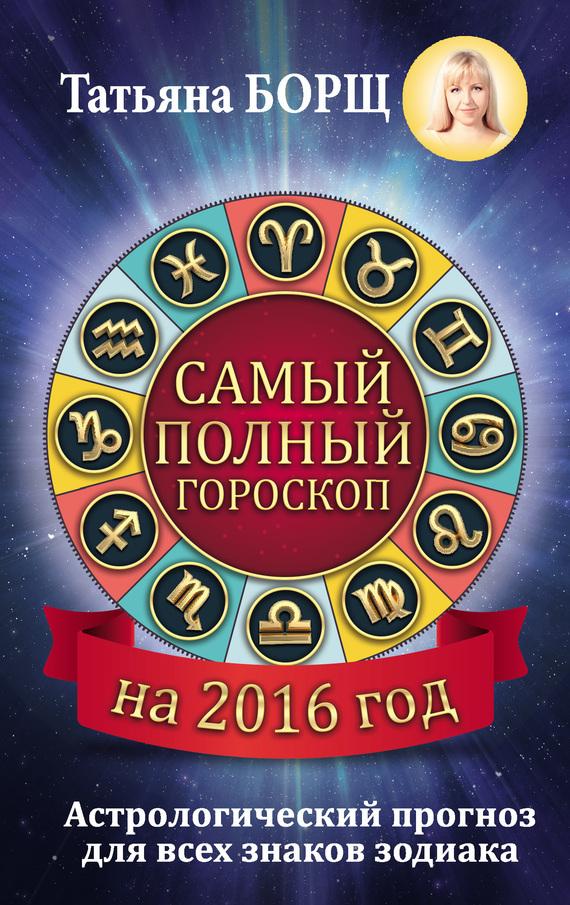 Татьяна Борщ Самый полный гороскоп на 2016 год борщ татьяна юрьевна телец самый полный гороскоп на 2017 год 20 апреля 21 мая