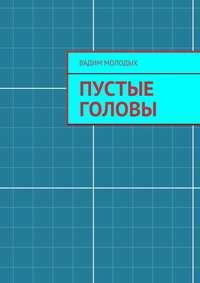 Молодых, Вадим  - Пустые головы