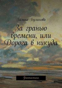 Галина Булахова - За гранью времени, или Дорога в никуда