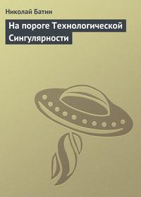 Батин, Николай  - На пороге Технологической Сингулярности