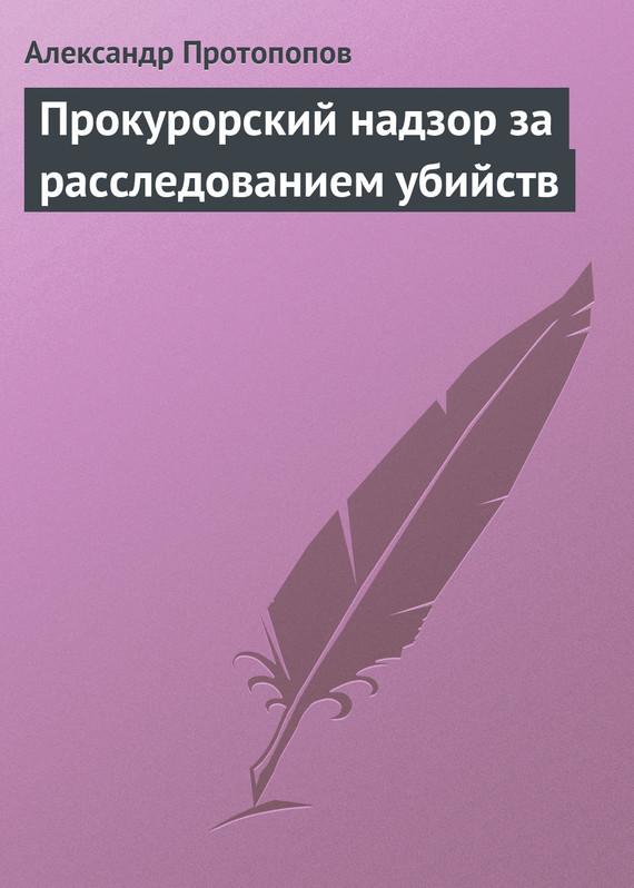Скачать Александр Протопопов бесплатно Прокурорский надзор за расследованием убийств