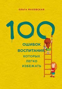Маховская, Ольга  - 100 ошибок воспитания, которых легко избежать