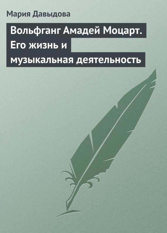 Обложка книги Вольфганг Амадей Моцарт. Его жизнь и музыкальная деятельность, автор Давыдова, Мария Августовна