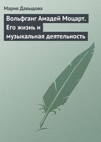 Давыдова, Мария Августовна  - Вольфганг Амадей Моцарт. Его жизнь и музыкальная деятельность