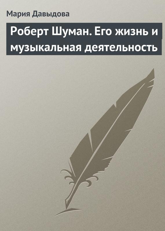 Обложка книги Роберт Шуман. Его жизнь и музыкальная деятельность, автор Давыдова, Мария Августовна