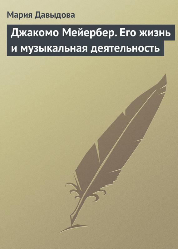 Обложка книги Джакомо Мейербер. Его жизнь и музыкальная деятельность, автор Давыдова, Мария Августовна