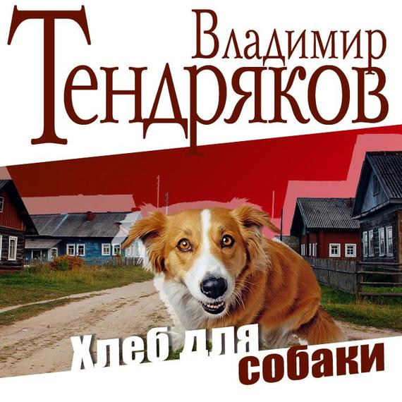 Скачать Владимир Тендряков бесплатно Хлеб для собаки