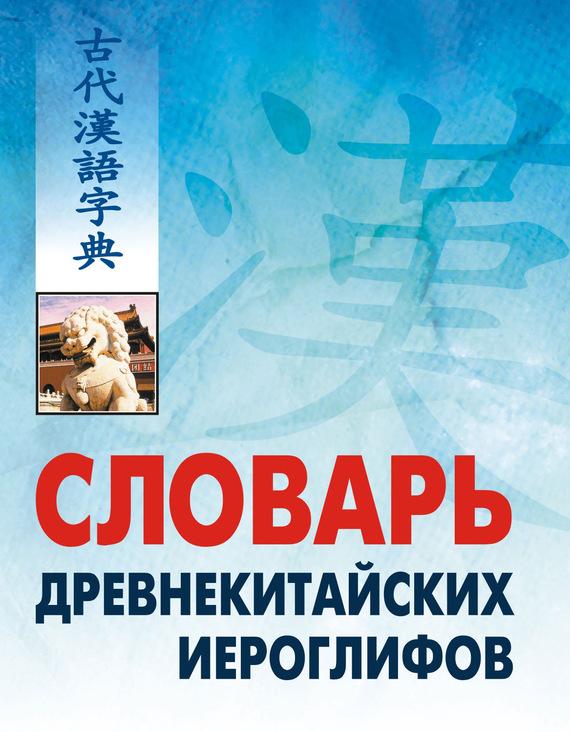 Словарь древнекитайских иероглифов: С приложением словаря наиболее частотных омографов, встречающихся в древнекитайском тексте от ЛитРес
