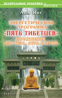 Аня Янг Энергетическая программа «Пять Тибетцев». Упражнения для тела, духа и души янг сьюзен программа идентификация роман