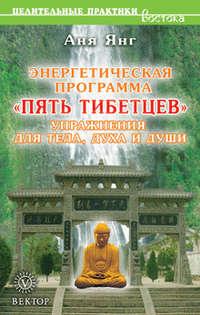 Янг, Аня  - Энергетическая программа «Пять Тибетцев». Упражнения для тела, духа и души