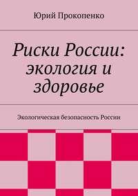 Прокопенко, Юрий  - Риски России: экология и здоровье