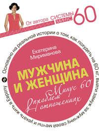 Мириманова, Екатерина  - Мужчина и женщина. Минус 60 проблем в отношениях