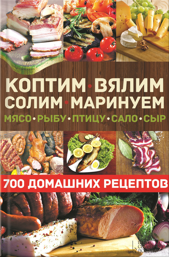 Скачать Коптим, вялим, солим, маринуем мясо, рыбу, птицу, сало, сыр. 700 домашних рецептов быстро