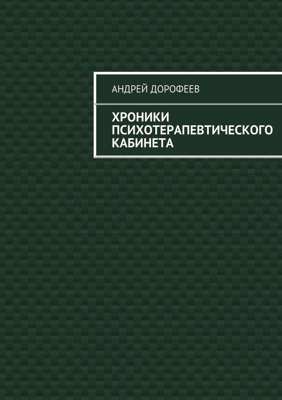 Андрей Александрович Дорофеев Хроники психотерапевтического кабинета иван бунин жизнь арсеньева