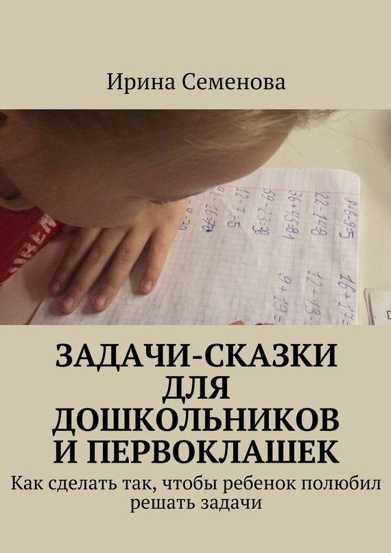 Ирина Семенова - Задачи-сказки для дошкольников и первоклашек