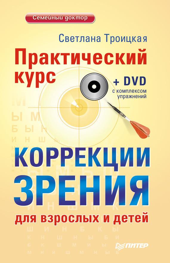Светлана Троицкая Практический курс коррекции зрения для взрослых и детей оздоровление глаз светом авторская методика коррекции зрения