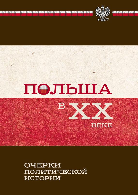 Коллектив авторов Польша в ХХ веке. Очерки политической истории