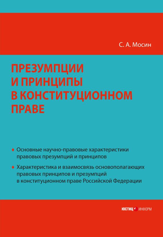 С. А. Мосин Презумпции и принципы в конституционном праве Российской Федерации категория усмотрения в конституционном праве монография