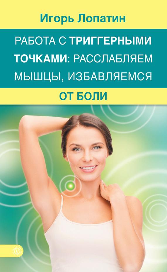 Игорь Лопатин Работа с триггерными точками: расслабляем мышцы, избавляемся от боли