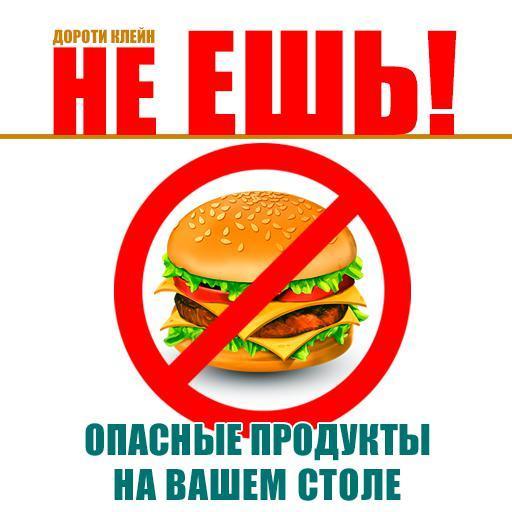 Дороти Клейн Не ешь! Опасные продукты на вашем столе