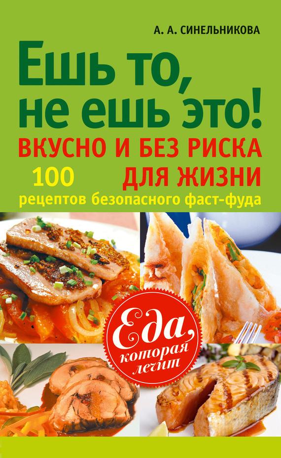А. А. Синельникова Ешь то, не ешь это! Вкусно и без риска для жизни. 100 рецептов безопасного фаст-фуда