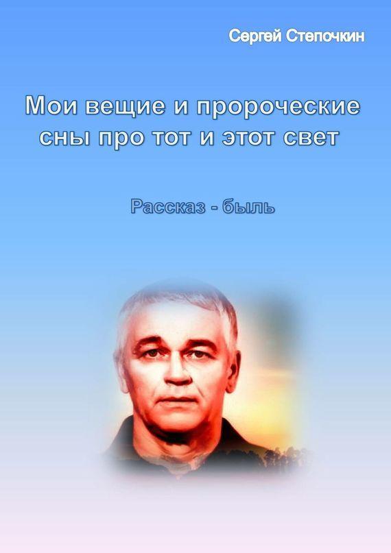 бесплатно Сергей Степочкин Скачать Мои вещие и пророческие сны про тот и этот свет