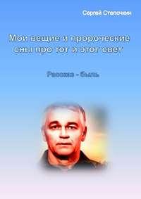 Степочкин, Сергей  - Мои вещие и пророческие сны про тот и этот свет