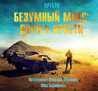 Бернштейн, Эбби  - Безумный Макс: Дорога ярости. Артбук / The Art of Mad Max: Fury Road