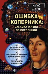 Шарф, Калеб  - Ошибка Коперника. Загадка жизни во Вселенной