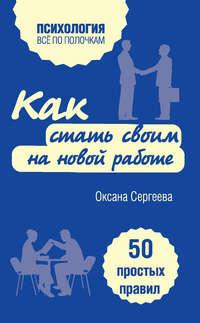 Сергеева, Оксана  - Как стать своим на новой работе. 50 простых правил