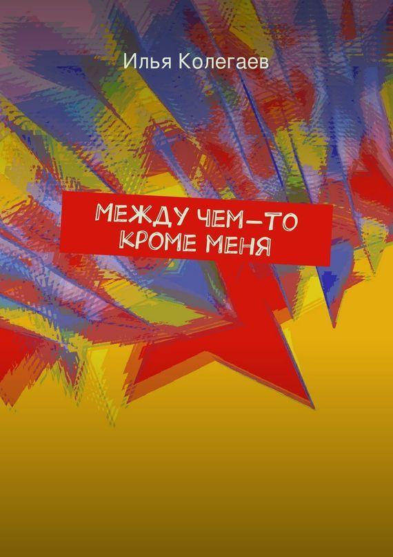 Илья Колегаев Между чем-то кроме меня отзывы