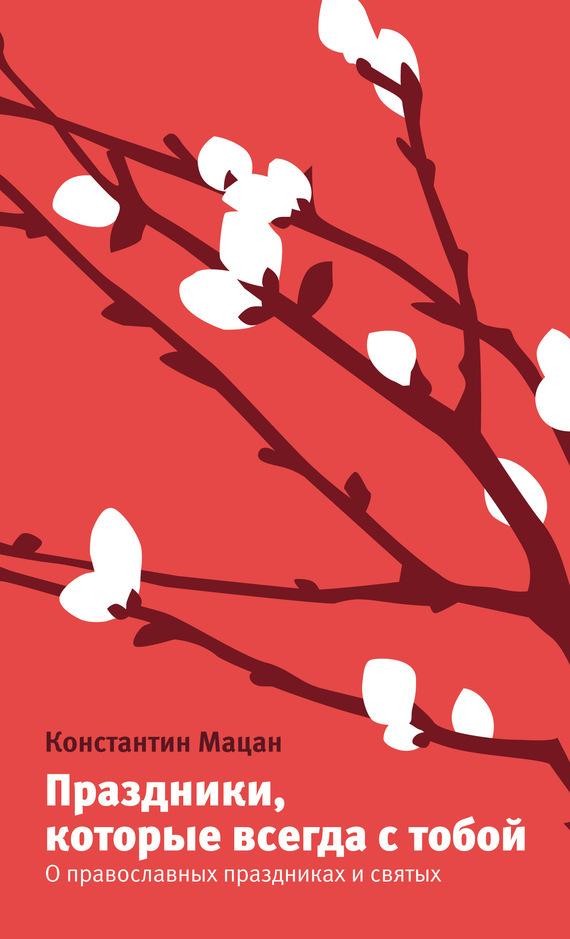 Скачать Константин Мацан бесплатно Праздники, которые всегда с тобой. О православных праздниках и святых